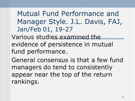 1 Mutual Fund Performance and Manager Style. J.L. Davis, FAJ, Jan/Feb 01, 19-27 Various studies examined the evidence of persistence in mutual fund performance.