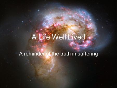 A Life Well Lived A reminder of the truth in suffering.