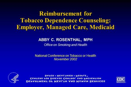 TM Reimbursement for Tobacco Dependence Counseling: Employer, Managed Care, Medicaid ABBY C. ROSENTHAL, MPH Office on Smoking and Health ABBY C. ROSENTHAL,