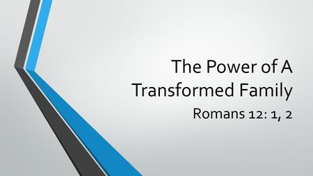 The Power of A Transformed Family Romans 12: 1, 2.