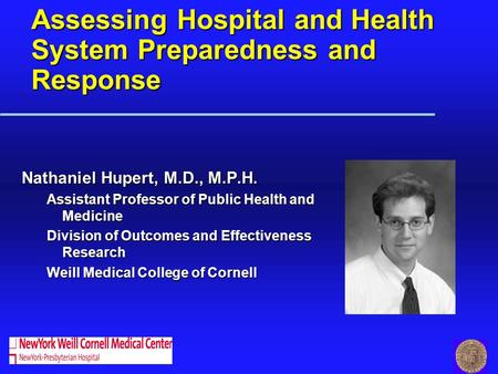 Assessing Hospital and Health System Preparedness and Response Nathaniel Hupert, M.D., M.P.H. Assistant Professor of Public Health and Medicine Division.
