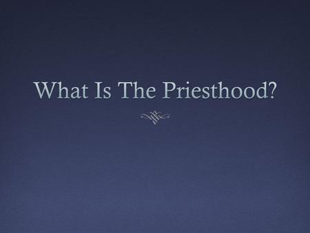 What Do You Know About The Priesthood? The priesthood is the eternal power and authority of our Heavenly Father.