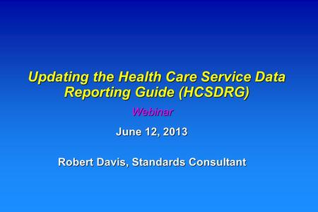 Updating the Health Care Service Data Reporting Guide (HCSDRG) Webinar June 12, 2013 Robert Davis, Standards Consultant.