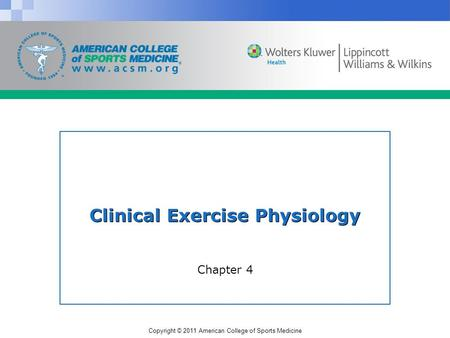 Copyright © 2011 American College of Sports Medicine Clinical Exercise Physiology Chapter 4.