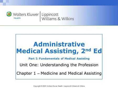 Copyright © 2009 Wolters Kluwer Health | Lippincott Williams & Wilkins Administrative Medical Assisting, 2 nd Ed Part I: Fundamentals of Medical Assisting.
