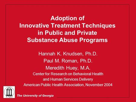 The University of Georgia Adoption of Innovative Treatment Techniques in Public and Private Substance Abuse Programs Hannah K. Knudsen, Ph.D. Paul M. Roman,