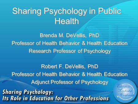 Sharing Psychology in Public Health Brenda M. DeVellis, PhD Professor of Health Behavior & Health Education Research Professor of Psychology Robert F.