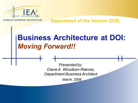 Interior Enterprise Architecture (IEA) Department of the Interior (DOI) Presented by: Diane A. Woodson-Reeves, Department Business Architect March, 2008.