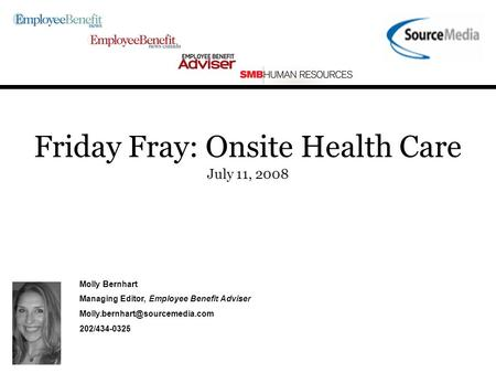 Friday Fray: Onsite Health Care July 11, 2008 Molly Bernhart Managing Editor, Employee Benefit Adviser 202/434-0325.