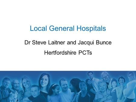 Local General Hospitals Dr Steve Laitner and Jacqui Bunce Hertfordshire PCTs.