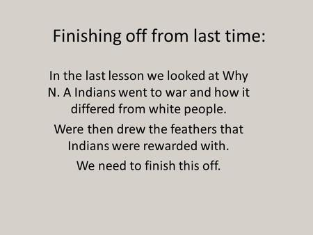 Finishing off from last time: In the last lesson we looked at Why N. A Indians went to war and how it differed from white people. Were then drew the feathers.