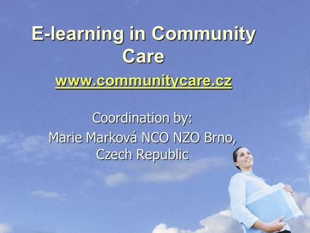 E-learning in Community Care www.communitycare.cz www.communitycare.cz Coordination by: Marie Marková NCO NZO Brno, Czech Republic.