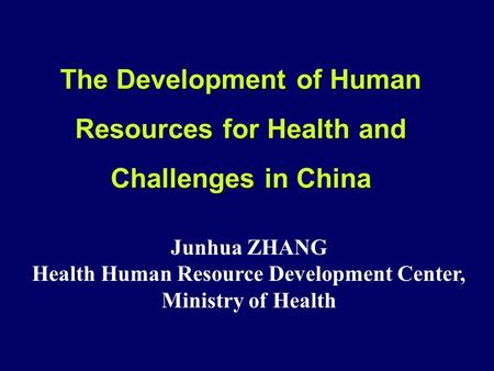 The Development of Human Resources for Health and Challenges in China Junhua ZHANG Health Human Resource Development Center, Ministry of Health.