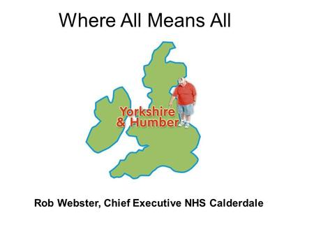 Where All Means All Rob Webster, Chief Executive NHS Calderdale.