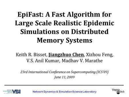 EpiFast: A Fast Algorithm for Large Scale Realistic Epidemic Simulations on Distributed Memory Systems Keith R. Bisset, Jiangzhuo Chen, Xizhou Feng, V.S.