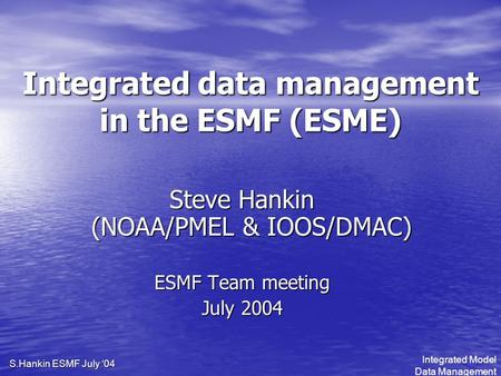 Integrated Model Data Management S.Hankin ESMF July '04 Integrated data management in the ESMF (ESME) Steve Hankin (NOAA/PMEL & IOOS/DMAC) ESMF Team meeting.