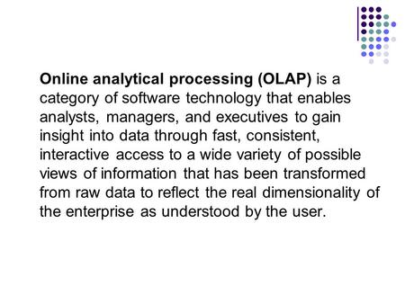 Online analytical processing (OLAP) is a category of software technology that enables analysts, managers, and executives to gain insight into data through.