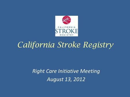 California Stroke Registry Right Care Initiative Meeting August 13, 2012.