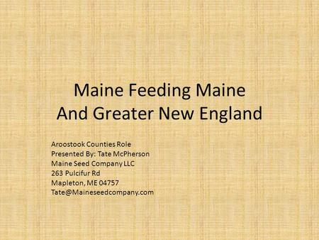 Maine Feeding Maine And Greater New England Aroostook Counties Role Presented By: Tate McPherson Maine Seed Company LLC 263 Pulcifur Rd Mapleton, ME 04757.