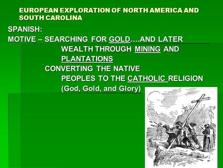 EUROPEAN EXPLORATION OF NORTH AMERICA AND SOUTH CAROLINA SPANISH: MOTIVE – SEARCHING FOR GOLD….AND LATER WEALTH THROUGH MINING AND WEALTH THROUGH MINING.