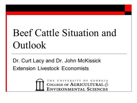 Beef Cattle Situation and Outlook Dr. Curt Lacy and Dr. John McKissick Extension Livestock Economists.