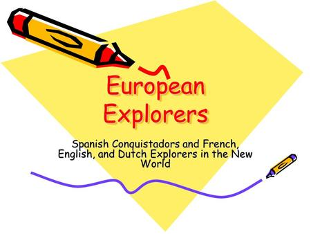 European Explorers Spanish Conquistadors and French, English, and Dutch Explorers in the New World.