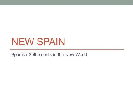 NEW SPAIN Spanish Settlements in the New World. NEW SPAIN A settlement is a location established by people that are new to an area. Many Spanish explorers.