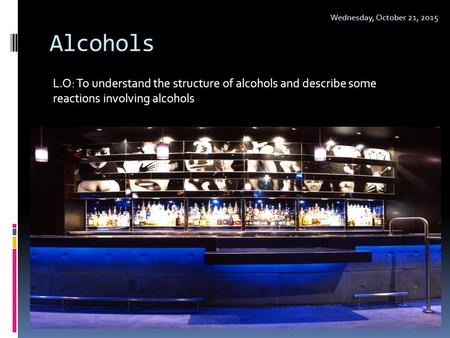 Sunday, April 23, 2017 Alcohols L.O: To understand the structure of alcohols and describe some reactions involving alcohols.