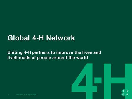Global 4-H Network Uniting 4-H partners to improve the lives and livelihoods of people around the world 1GLOBAL 4-H NETWORK.