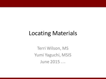 Locating Materials Terri Wilson, MS Yumi Yaguchi, MSIS June 2015 rev. MV.