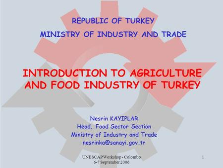 UNESCAP Workshop - Colombo 6-7 September 2006 1 INTRODUCTION TO AGRICULTURE AND FOOD INDUSTRY OF TURKEY Nesrin KAYIPLAR Head, Food Sector Section Ministry.