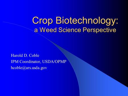 Crop Biotechnology: a Weed Science Perspective Harold D. Coble IPM Coordinator, USDA/OPMP