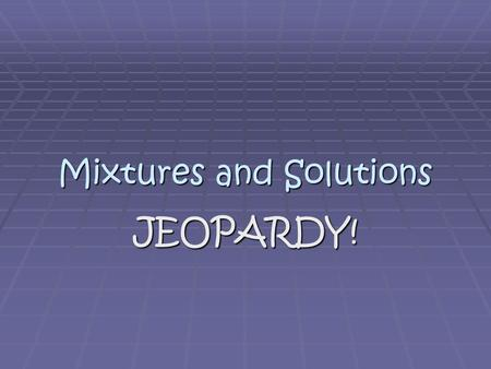 Mixtures and Solutions JEOPARDY!. Jeopardy Board SolutionsMixturesConcentrateVocabPerformance $100 $200 $300 $400 $500.
