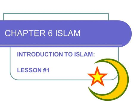 CHAPTER 6 ISLAM INTRODUCTION TO ISLAM: LESSON #1.