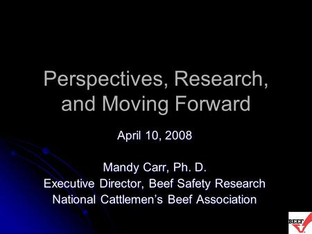 Perspectives, Research, and Moving Forward April 10, 2008 Mandy Carr, Ph. D. Executive Director, Beef Safety Research National Cattlemen's Beef Association.