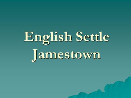 "English Settle Jamestown. English in North America  Spanish prosper from gold in New World  English seek a ""piece of the action"".  King authorizes."