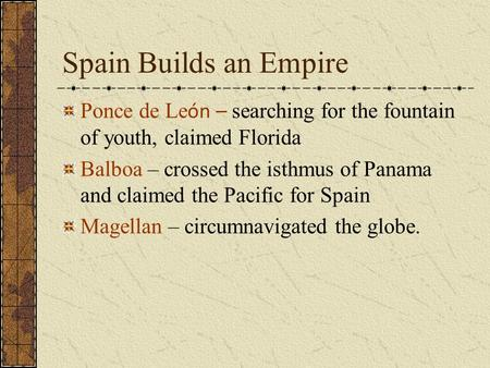 Spain Builds an Empire Ponce de Le ón – searching for the fountain of youth, claimed Florida Balboa – crossed the isthmus of Panama and claimed the Pacific.