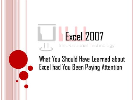 Excel 2007 What You Should Have Learned about Excel had You Been Paying Attention.