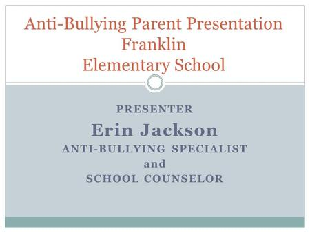 PRESENTER Erin Jackson ANTI-BULLYING SPECIALIST and SCHOOL COUNSELOR Anti-Bullying Parent Presentation Franklin Elementary School.