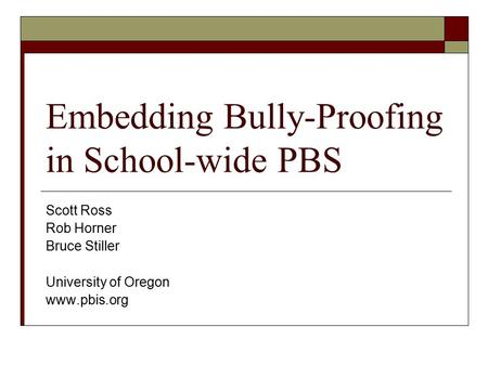 Embedding Bully-Proofing in School-wide PBS Scott Ross Rob Horner Bruce Stiller University of Oregon www.pbis.org.