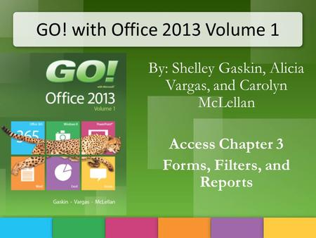 GO! with Office 2013 Volume 1 By: Shelley Gaskin, Alicia Vargas, and Carolyn McLellan Access Chapter 3 Forms, Filters, and Reports.