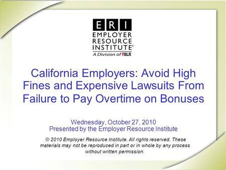 California Employers: Avoid High Fines and Expensive Lawsuits From Failure to Pay Overtime on Bonuses Wednesday, October 27, 2010 Presented by the Employer.