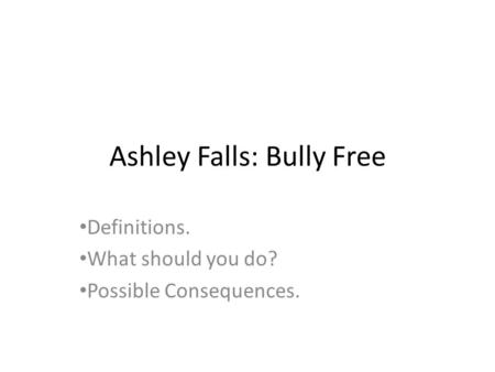 Ashley Falls: Bully Free Definitions. What should you do? Possible Consequences.