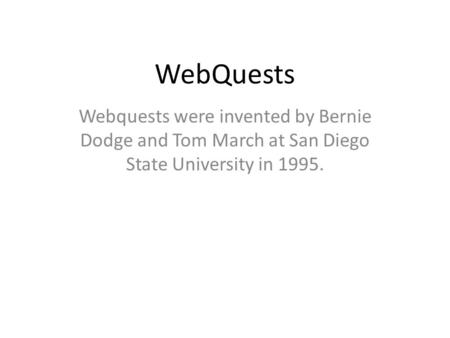 WebQuests Webquests were invented by Bernie Dodge and Tom March at San Diego State University in 1995.