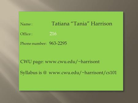 "Name : Tatiana ""Tania"" Harrison Office : 216 Phone number: 963-2295 CWU page:  Syllabus  Name :"
