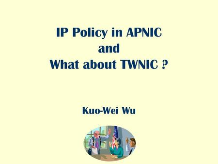 IP Policy in APNIC and What about TWNIC ? Kuo-Wei Wu.