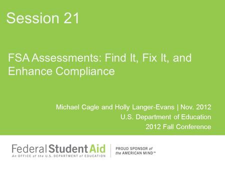 Michael Cagle and Holly Langer-Evans | Nov. 2012 U.S. Department of Education 2012 Fall Conference FSA Assessments: Find It, Fix It, and Enhance Compliance.