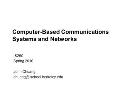 Computer-Based Communications Systems and Networks IS250 Spring 2010 John Chuang