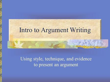 Intro to Argument Writing Using style, technique, and evidence to present an argument.