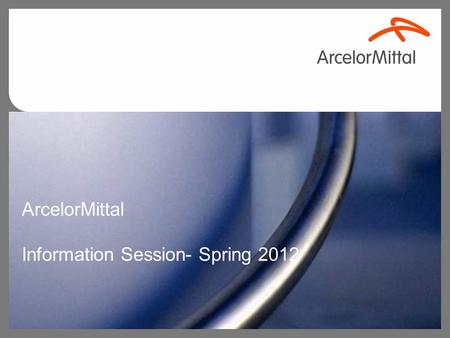 ArcelorMittal Information Session- Spring 2012. 1 Agenda About Us Our Values Future Workforce.